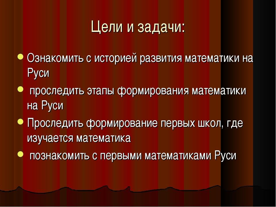 Цели и задачи: Ознакомить с историей развития математики на Руси проследить э...