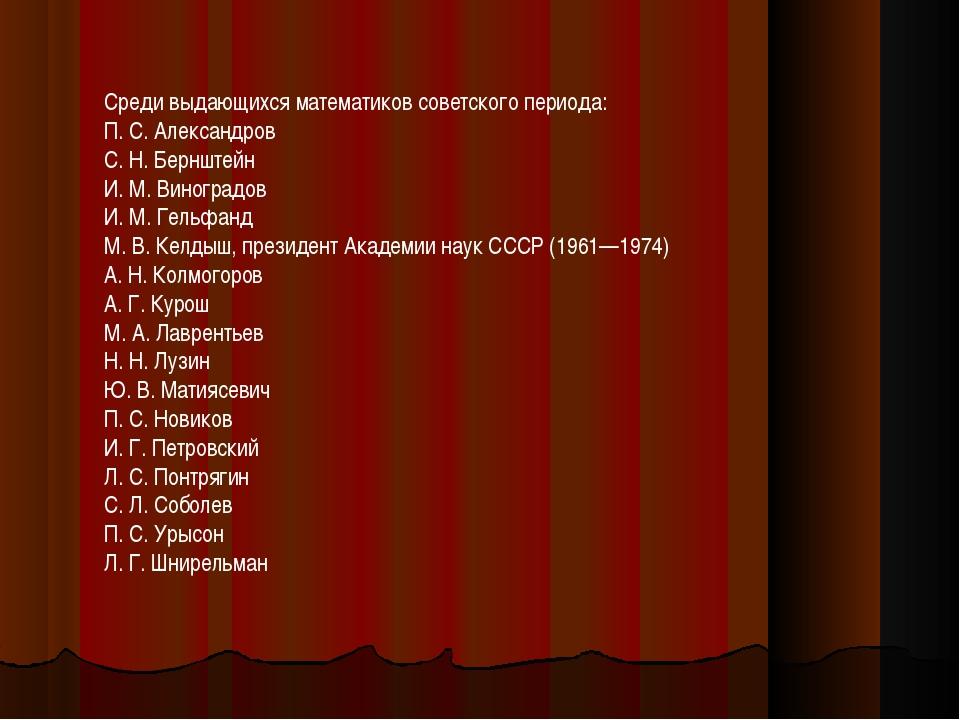 Среди выдающихся математиков советского периода: П. С. Александров С. Н. Берн...