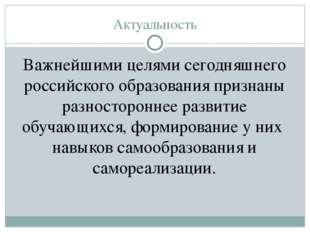 Актуальность Важнейшими целями сегодняшнего российского образования признаны