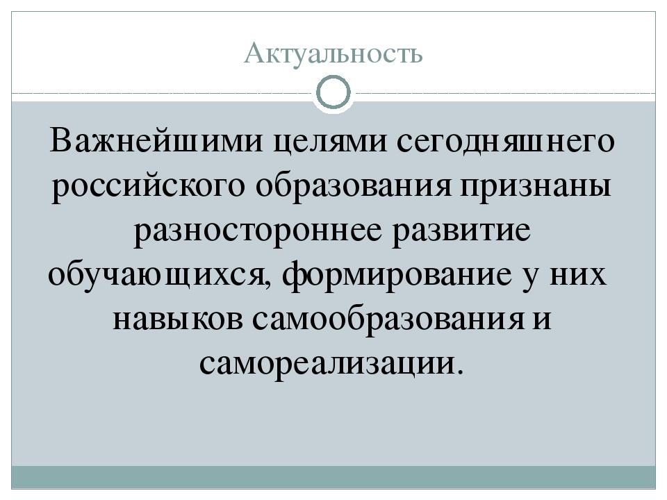 Актуальность Важнейшими целями сегодняшнего российского образования признаны...