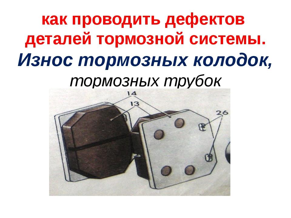 как проводить дефектов деталей тормозной системы. Износ тормозных колодок, то...