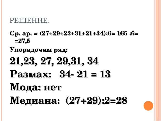 РЕШЕНИЕ: Ср. ар. = (27+29+23+31+21+34):6= 165 :6= =27,5 Упорядочим ряд: 21,23...