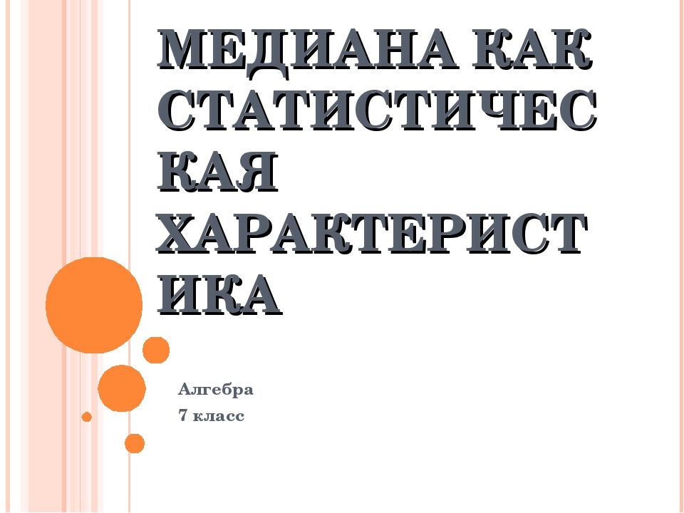 МЕДИАНА КАК СТАТИСТИЧЕСКАЯ ХАРАКТЕРИСТИКА Алгебра 7 класс