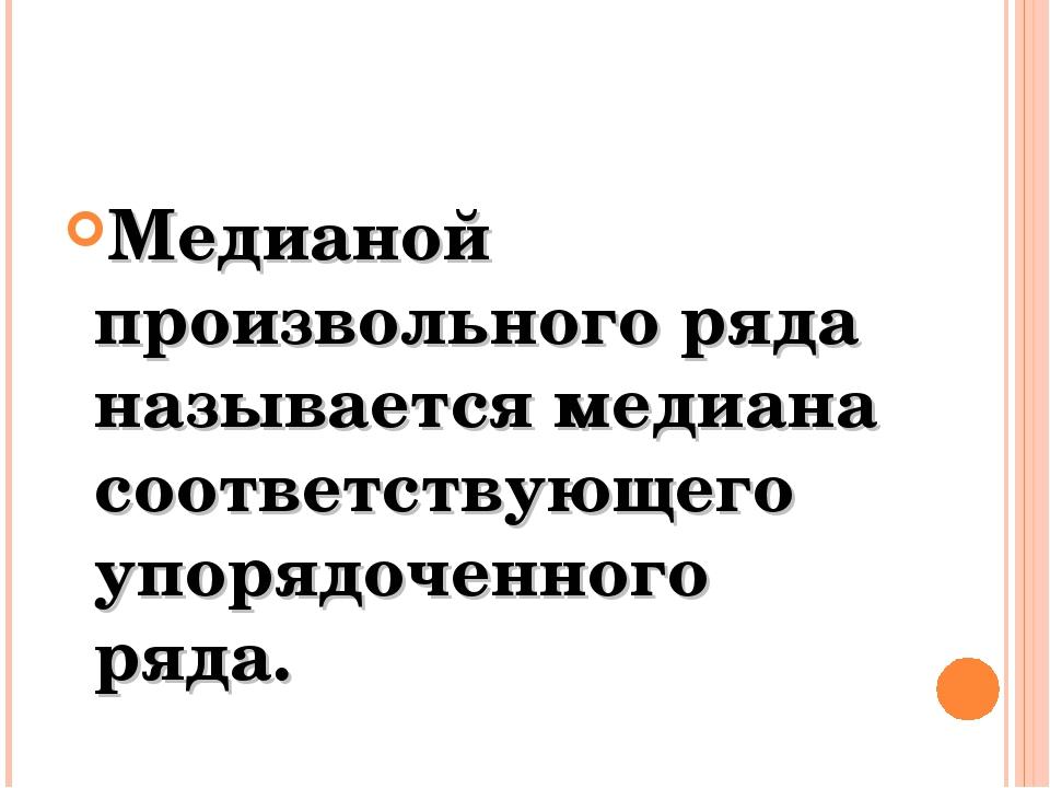 Медианой произвольного ряда называется медиана соответствующего упорядоченног...