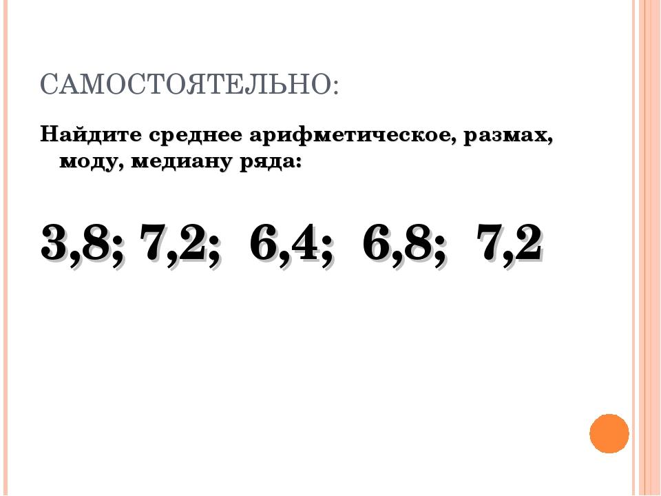 САМОСТОЯТЕЛЬНО: Найдите среднее арифметическое, размах, моду, медиану ряда: 3...