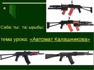 Сабақтың тақырыбы: тема урока: «Автомат Калашникова»