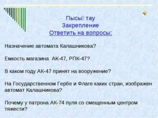 Пысықтау Закрепление Ответить на вопросы: Назначение автомата Калашникова? Ем