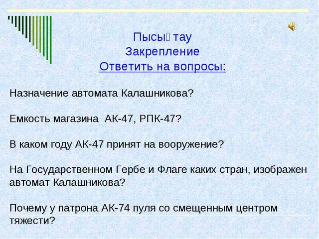 Пысықтау Закрепление Ответить на вопросы: Назначение автомата Калашникова? Ем...