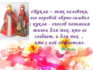 «Кукла – знак человека, его игровой образ-символ ; кукла - способ познания жи