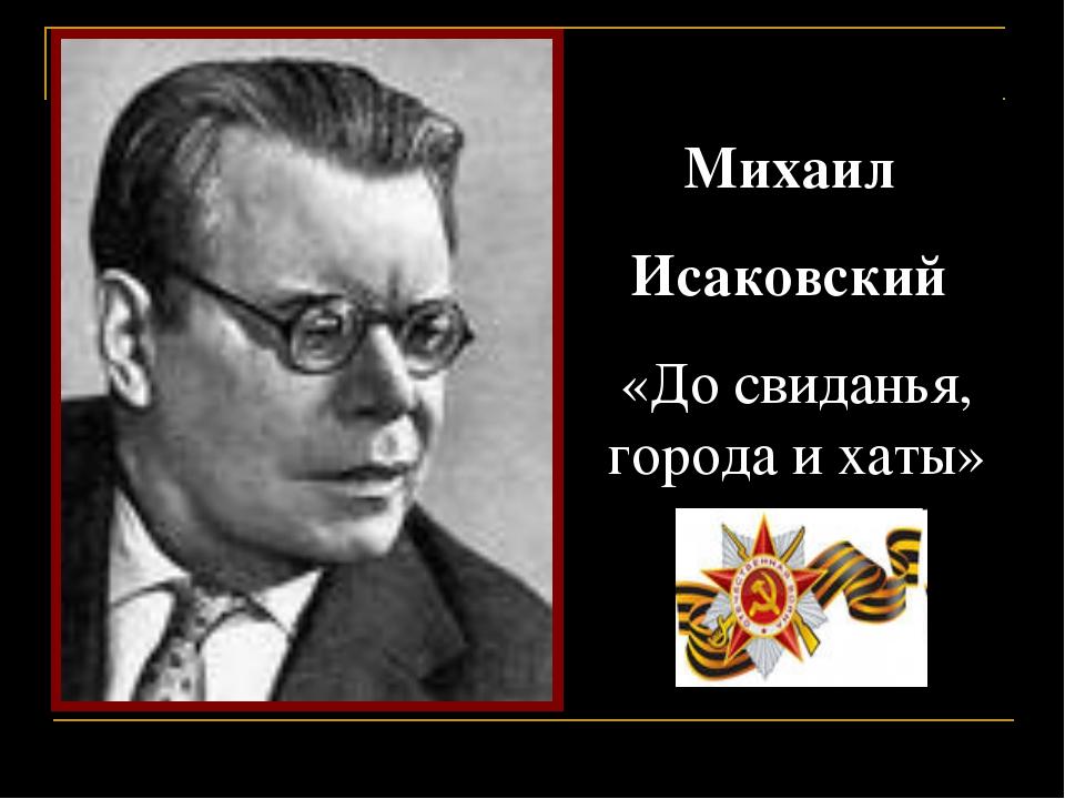 Михаил Исаковский «До свиданья, города и хаты»