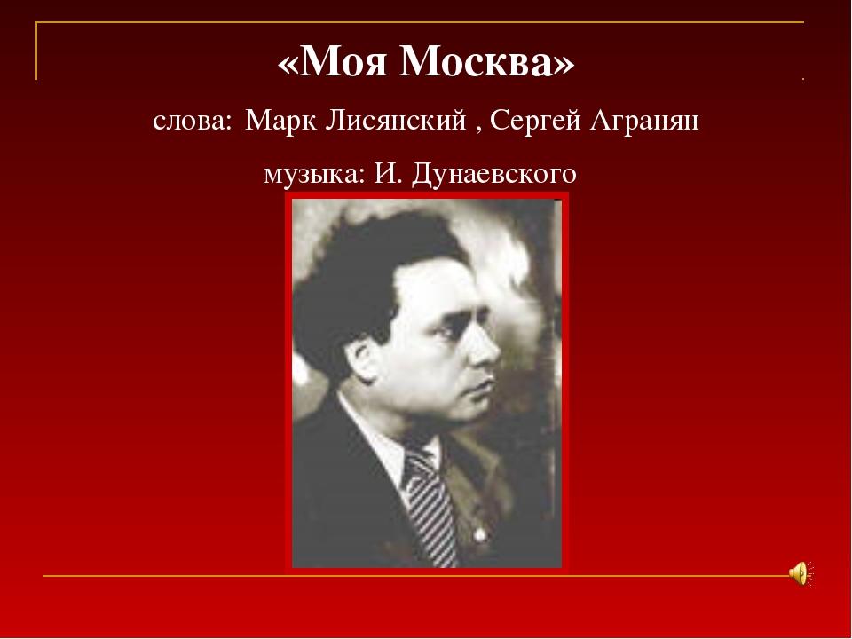 «Моя Москва» слова: Марк Лисянский , Сергей Агранян музыка: И. Дунаевского