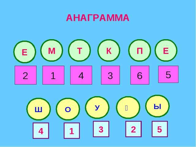 АНАГРАММА Е Т М К П Е Ш У О 2 4 1 5 6 3 Қ Ы 4 3 1 5 2