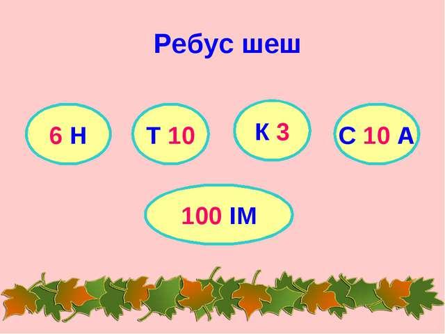 Ребус шеш 6 Н Т 10 К 3 С 10 А 100 ІМ