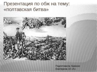 Презентация по обж на тему: «полтавская битва» Подготовила: Брюхно Екатерина