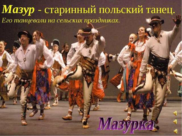 Мазур - старинный польский танец. Его танцевали на сельских праздниках.