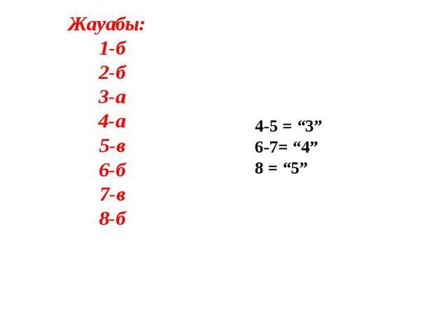 "Жауабы: 1-б 2-б 3-а 4-а 5-в 6-б 7-в 8-б 4-5 = ""3"" 6-7= ""4"" 8 = ""5"""