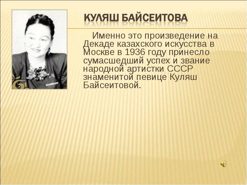 Именно это произведение на Декаде казахского искусства в Москве в 1936 году...