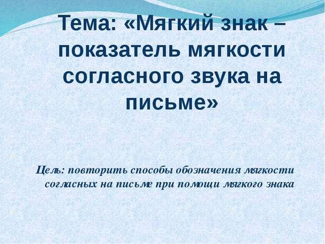 Тема: «Мягкий знак – показатель мягкости согласного звука на письме» Цель: по...