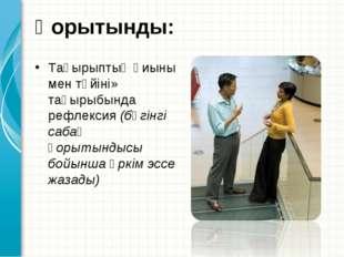 Қорытынды:  Тақырыптың қиыны мен түйіні» тақырыбында рефлексия (бүгінгі саба