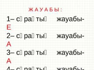 Ж А У А Б Ы : 1– сұрақтың жауабы- Е 2– сұрақтың жауабы- А 3– сұрақтың жауабы-
