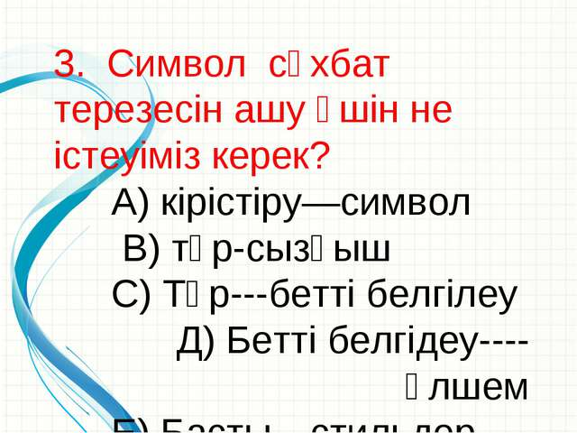 3. Символ сұхбат терезесін ашу үшін не істеуіміз керек? А) кірістіру—символ...