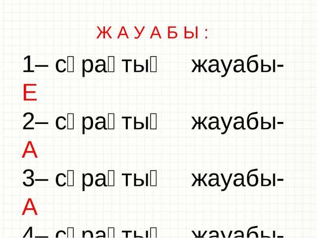 Ж А У А Б Ы : 1– сұрақтың жауабы- Е 2– сұрақтың жауабы- А 3– сұрақтың жауабы-...