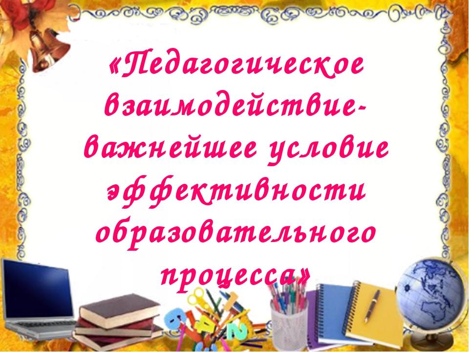 «Педагогическое взаимодействие- важнейшее условие эффективности образователь...