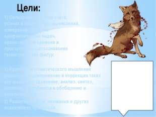 Цели: 1) Овладение умением счёта, устных и письменных вычислений, измерений,