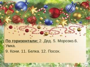 По горизонтали: 2. Дед. 5. Морозко.6. Умка. 9. Кони. 11. Белка. 12. Посох.