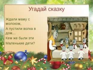 Угадай сказку Ждали маму с молоком, А пустили волка в дом… Кем же были эти Ма