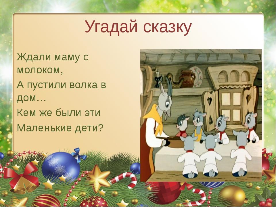 Угадай сказку Ждали маму с молоком, А пустили волка в дом… Кем же были эти Ма...