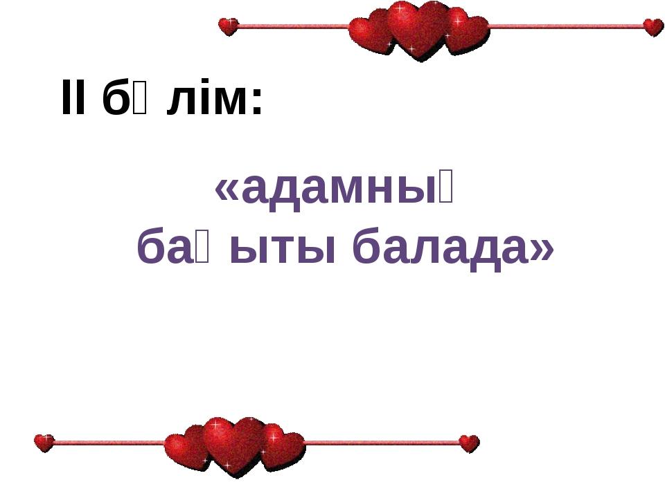 ІІ бөлім: «адамның бақыты балада»