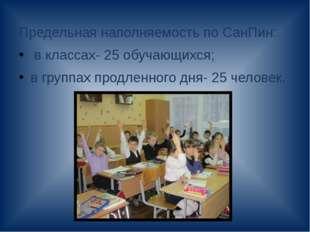 Предельная наполняемость по СанПин: в классах- 25 обучающихся; в группах про