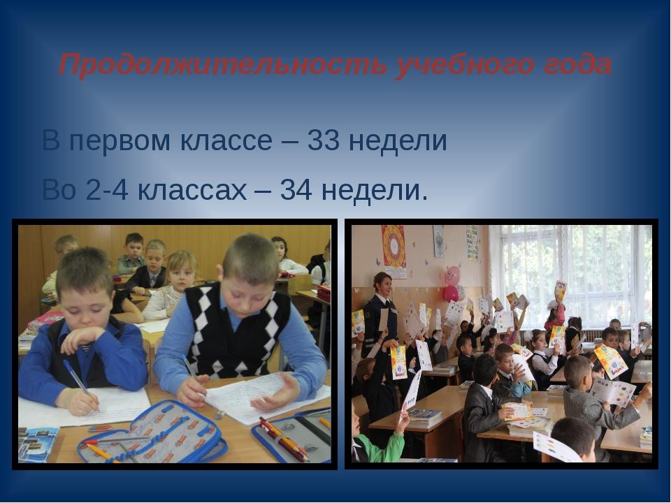 Продолжительность учебного года В первом классе – 33 недели Во 2-4 классах –...