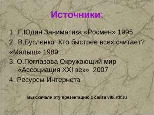 Источники: Г.Юдин Заниматика «Росмен» 1995 В.Бусленко Кто быстрее всех считае