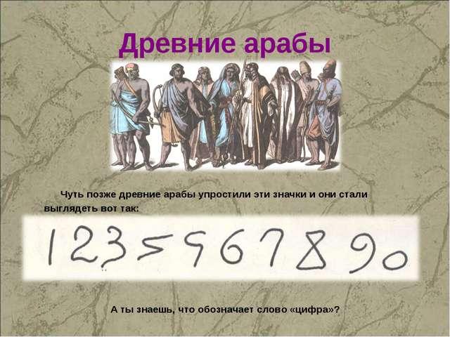 Древние арабы Чуть позже древние арабы упростили эти значки и они стали выгля...