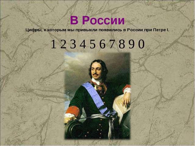В России Цифры, к которым мы привыкли появились в России при Петре I. 1 2 3 4...