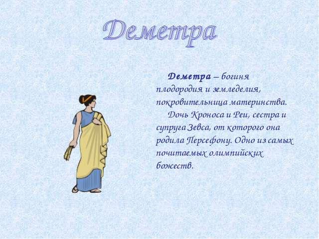 Деметра – богиня плодородия и земледелия, покровительница материнства. Дочь...
