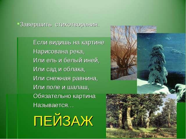 Завершить стихотворения. Если видишь на картине Нарисована река, Или ель и б...
