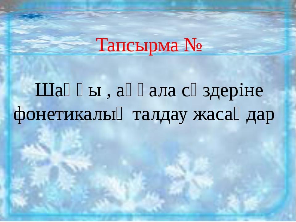 Тапсырма № Шаңғы , аққала сөздеріне фонетикалық талдау жасаңдар