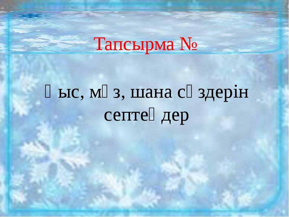 Тапсырма № Қыс, мұз, шана сөздерін септеңдер