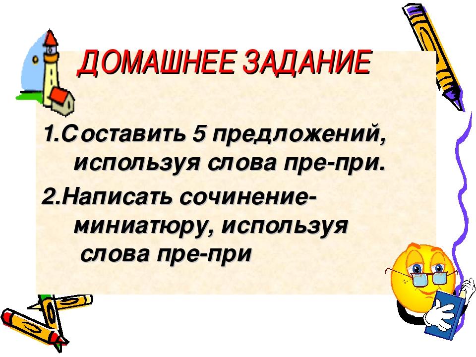 1.Составить 5 предложений, используя слова пре-при. 2.Написать сочинение-мин...