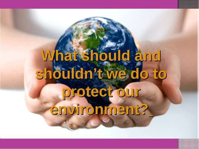 What should and shouldn't we do to protect our environment?