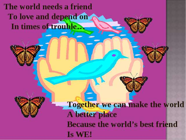 The world needs a friend To love and depend on In times of trouble… Together...
