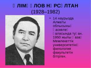 ӘЛІМҚҰЛОВ НҰРСҰЛТАН (1928–1982) 14 наурызда Алматы облысының Қаскелең қаласын