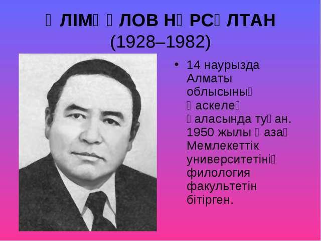 ӘЛІМҚҰЛОВ НҰРСҰЛТАН (1928–1982) 14 наурызда Алматы облысының Қаскелең қаласын...
