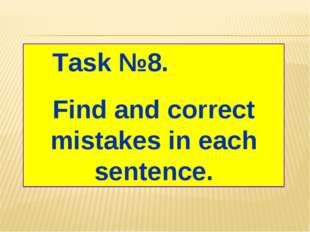 Task №8. Find and correct mistakes in each sentence.