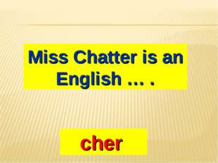 Miss Chatter is an English … . cher
