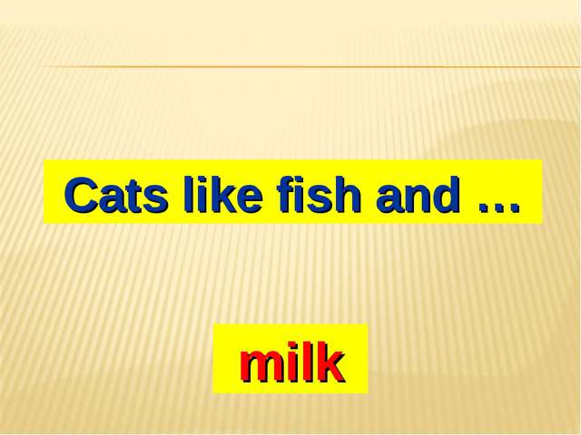 Cats like fish and … milk