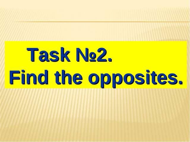 Task №2. Find the opposites.